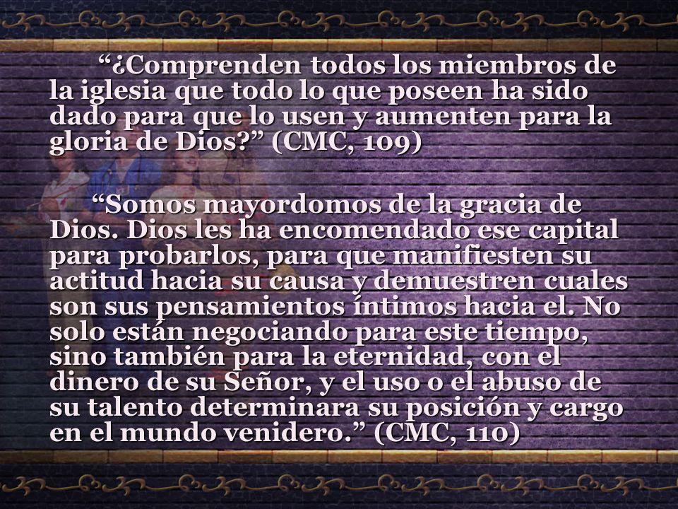¿Comprenden todos los miembros de la iglesia que todo lo que poseen ha sido dado para que lo usen y aumenten para la gloria de Dios (CMC, 109)