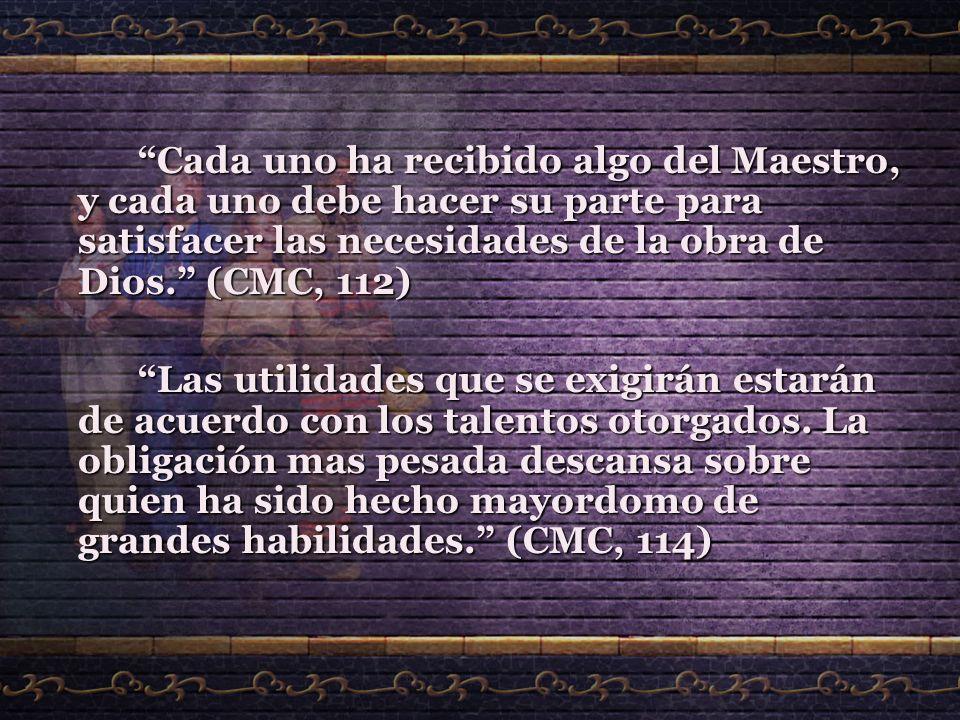 Cada uno ha recibido algo del Maestro, y cada uno debe hacer su parte para satisfacer las necesidades de la obra de Dios. (CMC, 112)