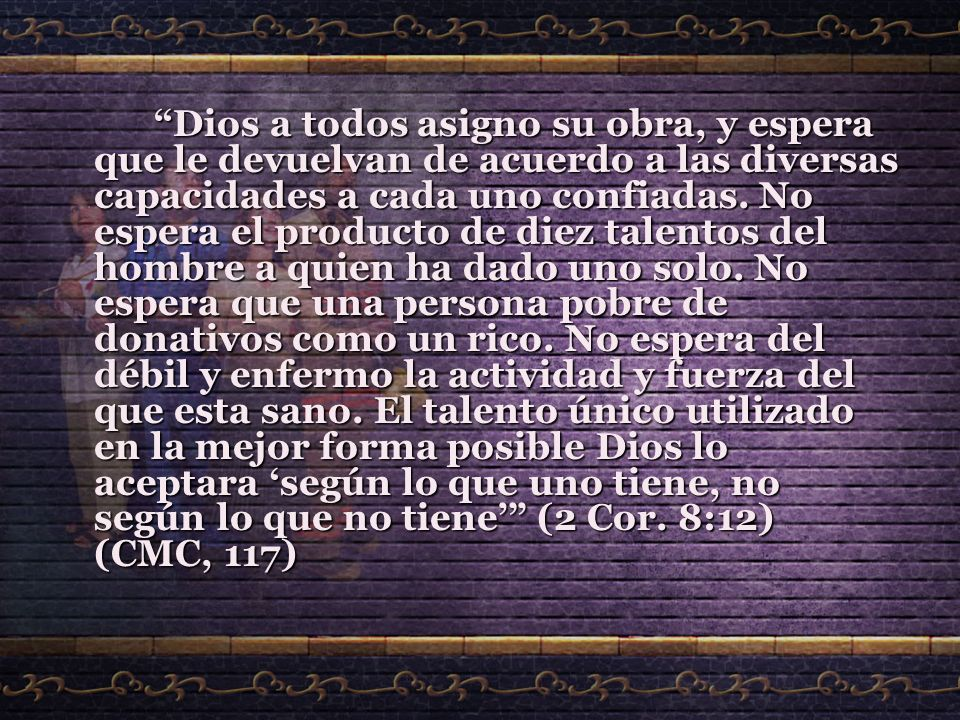 Dios a todos asigno su obra, y espera que le devuelvan de acuerdo a las diversas capacidades a cada uno confiadas.