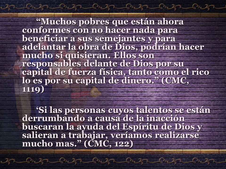 Muchos pobres que están ahora conformes con no hacer nada para beneficiar a sus semejantes y para adelantar la obra de Dios, podrían hacer mucho si quisieran. Ellos son responsables delante de Dios por su capital de fuerza física, tanto como el rico lo es por su capital de dinero. (CMC, 1119)