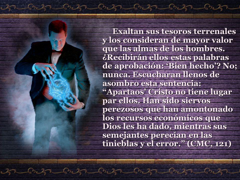 Exaltan sus tesoros terrenales y los consideran de mayor valor que las almas de los hombres.
