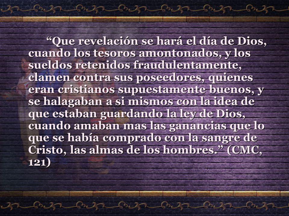 Que revelación se hará el día de Dios, cuando los tesoros amontonados, y los sueldos retenidos fraudulentamente, clamen contra sus poseedores, quienes eran cristianos supuestamente buenos, y se halagaban a si mismos con la idea de que estaban guardando la ley de Dios, cuando amaban mas las ganancias que lo que se había comprado con la sangre de Cristo, las almas de los hombres. (CMC, 121)