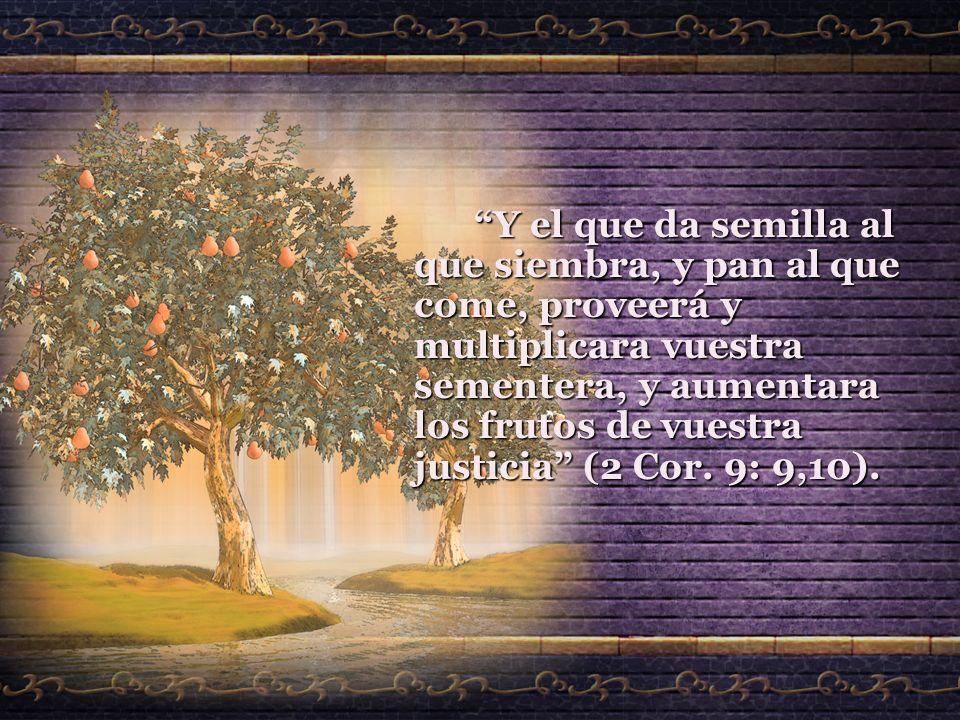 Y el que da semilla al que siembra, y pan al que come, proveerá y multiplicara vuestra sementera, y aumentara los frutos de vuestra justicia (2 Cor.