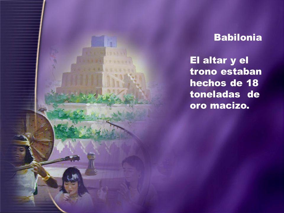 Babilonia El altar y el trono estaban hechos de 18 toneladas de oro macizo.