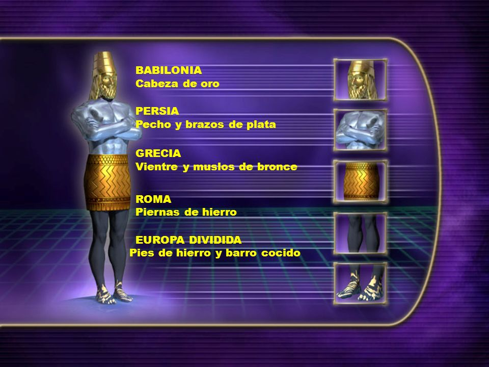 BABILONIA Cabeza de oro. PERSIA. Pecho y brazos de plata. GRECIA. Vientre y muslos de bronce. ROMA.