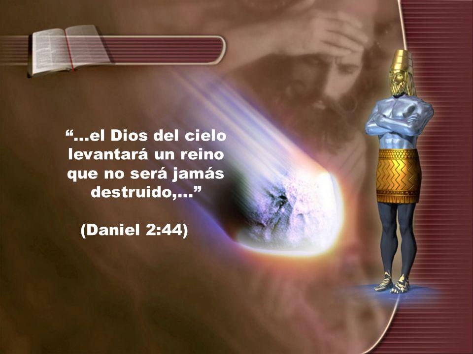 ...el Dios del cielo levantará un reino que no será jamás destruido,...