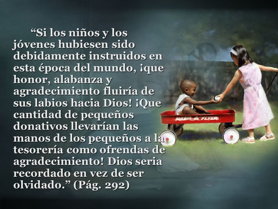 Si los niños y los jóvenes hubiesen sido debidamente instruidos en esta época del mundo, ¡que honor, alabanza y agradecimiento fluiría de sus labios hacia Dios.