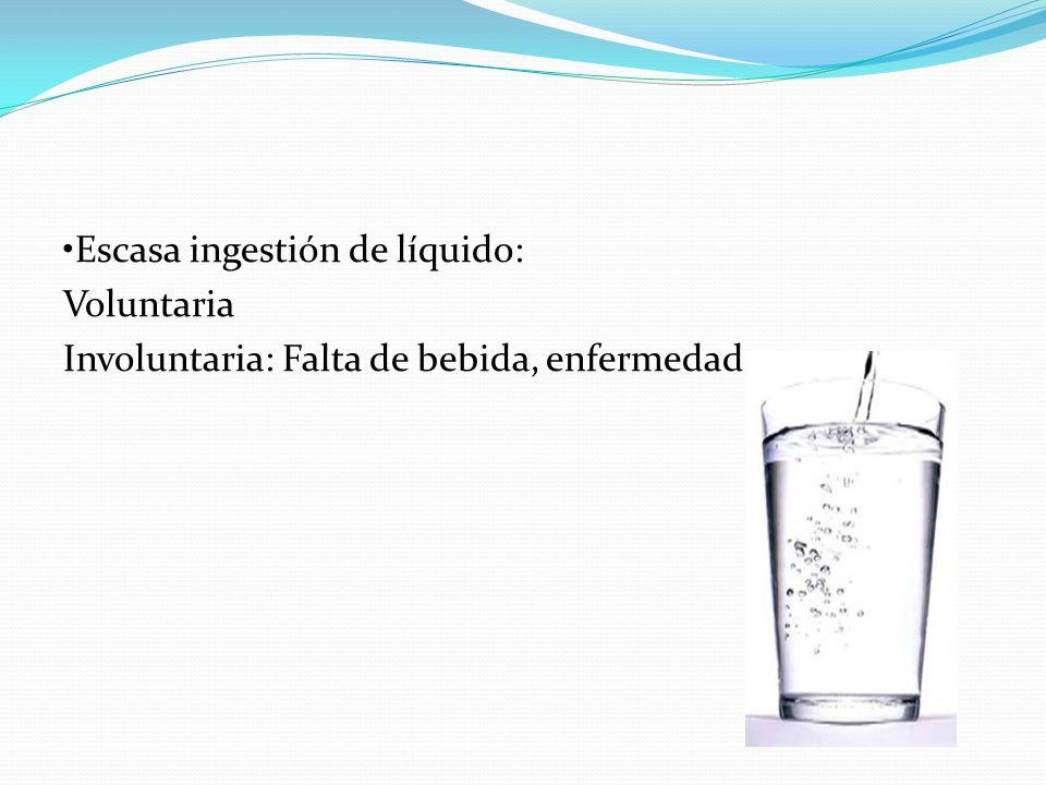 •Escasa ingestión de líquido: Voluntaria Involuntaria: Falta de bebida, enfermedad