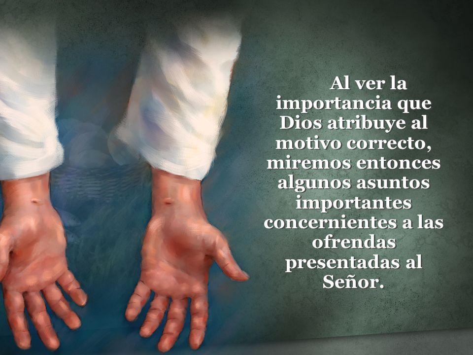 Al ver la importancia que Dios atribuye al motivo correcto, miremos entonces algunos asuntos importantes concernientes a las ofrendas presentadas al Señor.