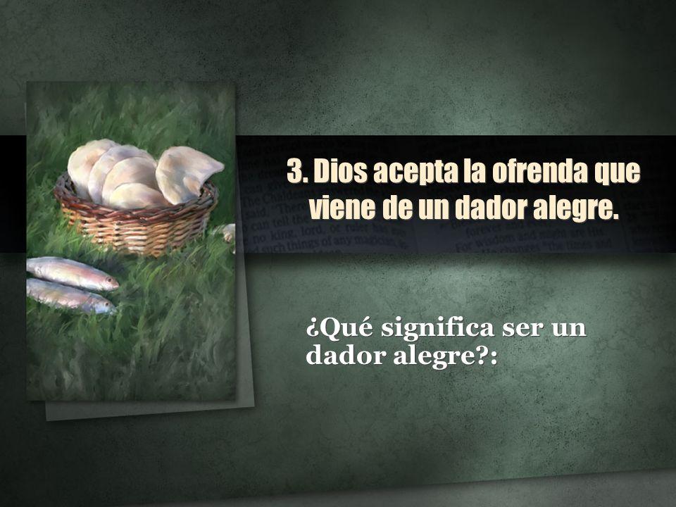 3. Dios acepta la ofrenda que viene de un dador alegre.