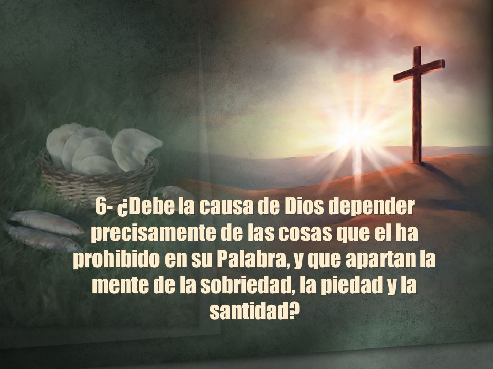 6- ¿Debe la causa de Dios depender precisamente de las cosas que el ha prohibido en su Palabra, y que apartan la mente de la sobriedad, la piedad y la santidad