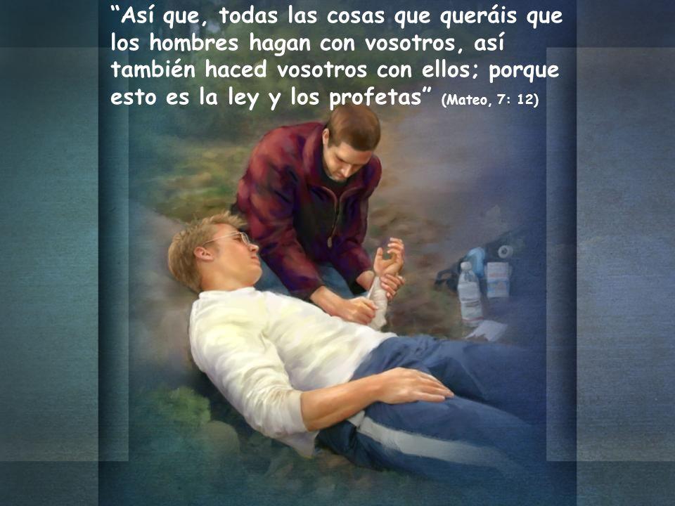 Así que, todas las cosas que queráis que los hombres hagan con vosotros, así también haced vosotros con ellos; porque esto es la ley y los profetas (Mateo, 7: 12)