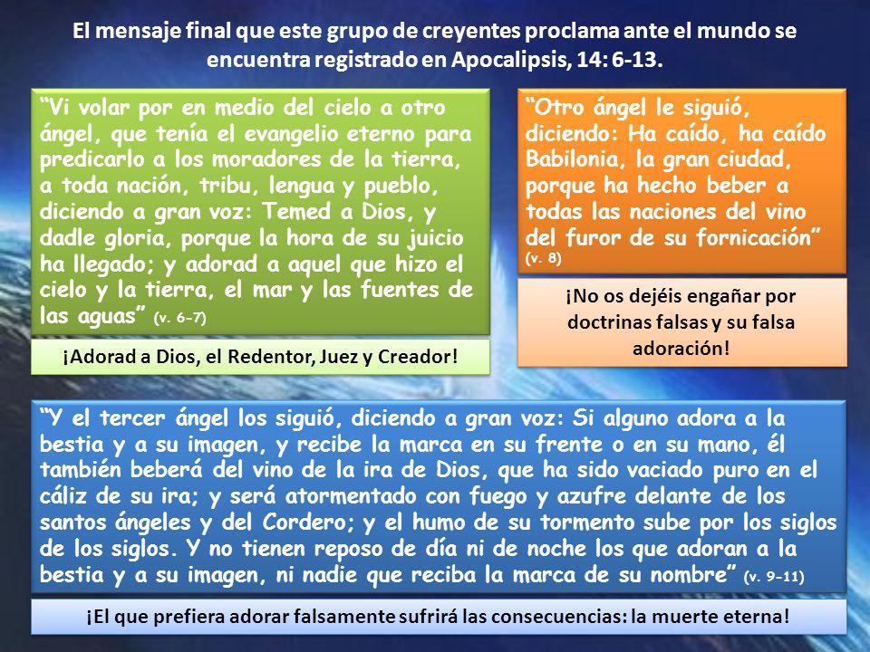 El mensaje final que este grupo de creyentes proclama ante el mundo se encuentra registrado en Apocalipsis, 14: 6-13.