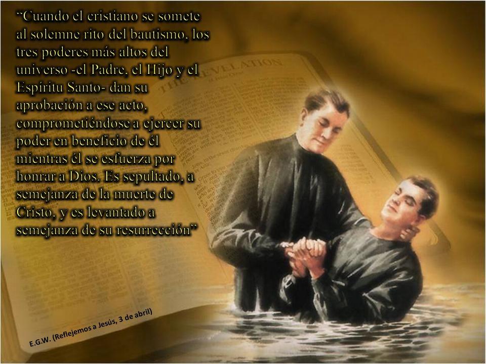 Cuando el cristiano se somete al solemne rito del bautismo, los tres poderes más altos del universo -el Padre, el Hijo y el Espíritu Santo- dan su aprobación a ese acto, comprometiéndose a ejercer su poder en beneficio de él mientras él se esfuerza por honrar a Dios. Es sepultado, a semejanza de la muerte de Cristo, y es levantado a semejanza de su resurrección