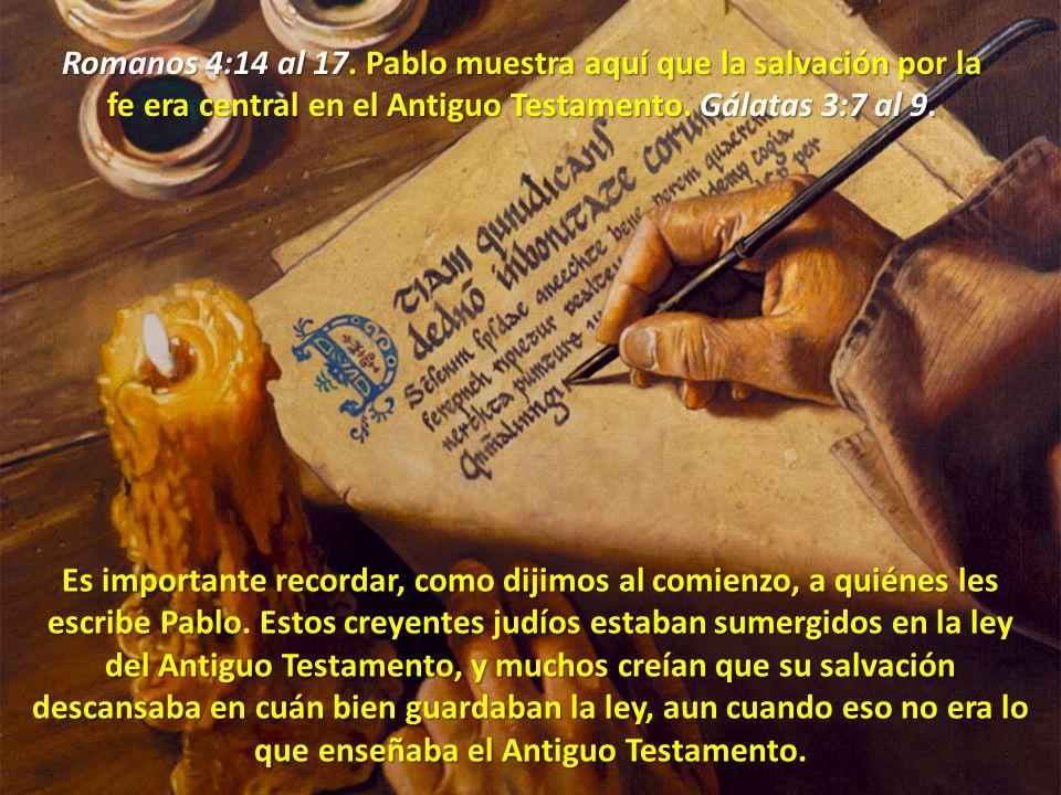 Romanos 4:14 al 17. Pablo muestra aquí que la salvación por la fe era central en el Antiguo Testamento. Gálatas 3:7 al 9.
