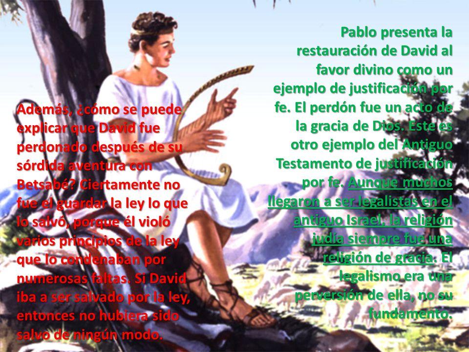 Pablo presenta la restauración de David al favor divino como un ejemplo de justificación por fe. El perdón fue un acto de la gracia de Dios. Este es otro ejemplo del Antiguo Testamento de justificación por fe. Aunque muchos llegaron a ser legalistas en el antiguo Israel, la religión judía siempre fue una religión de gracia. El legalismo era una perversión de ella, no su fundamento.