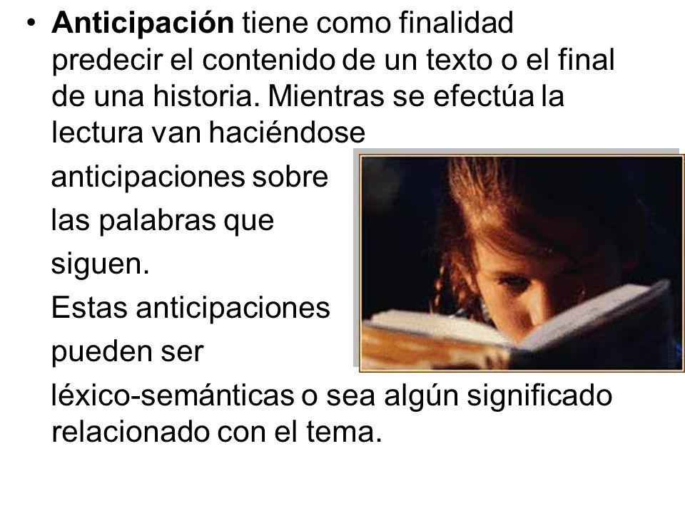 Anticipación tiene como finalidad predecir el contenido de un texto o el final de una historia. Mientras se efectúa la lectura van haciéndose