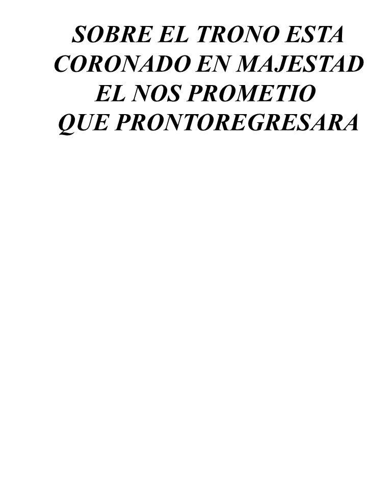 SOBRE EL TRONO ESTA CORONADO EN MAJESTAD EL NOS PROMETIO QUE PRONTOREGRESARA