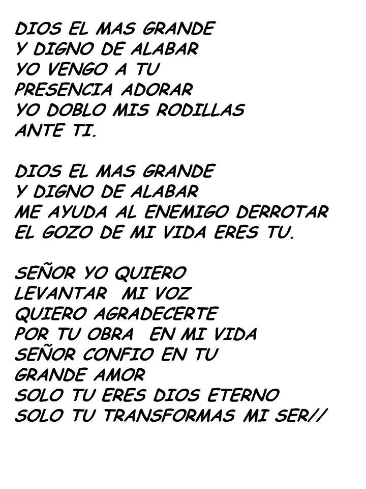 DIOS EL MAS GRANDE Y DIGNO DE ALABAR. YO VENGO A TU. PRESENCIA ADORAR. YO DOBLO MIS RODILLAS. ANTE TI.