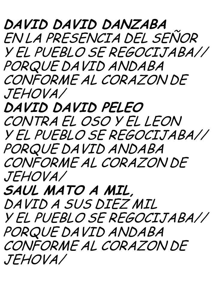 DAVID DAVID DANZABA EN LA PRESENCIA DEL SEÑOR. Y EL PUEBLO SE REGOCIJABA// PORQUE DAVID ANDABA. CONFORME AL CORAZON DE.