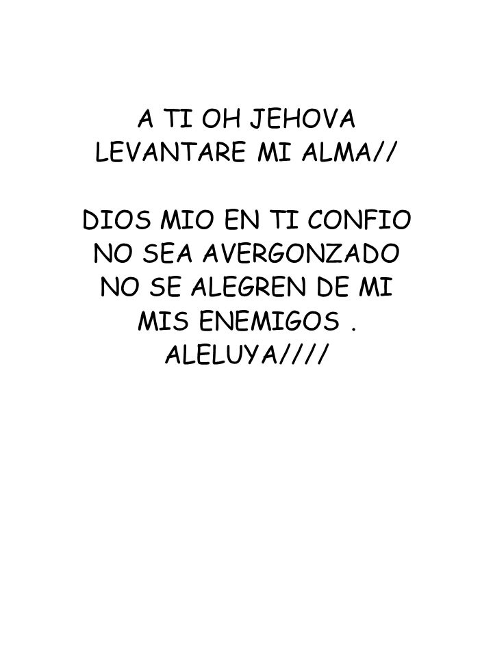 A TI OH JEHOVALEVANTARE MI ALMA// DIOS MIO EN TI CONFIO. NO SEA AVERGONZADO. NO SE ALEGREN DE MI. MIS ENEMIGOS .