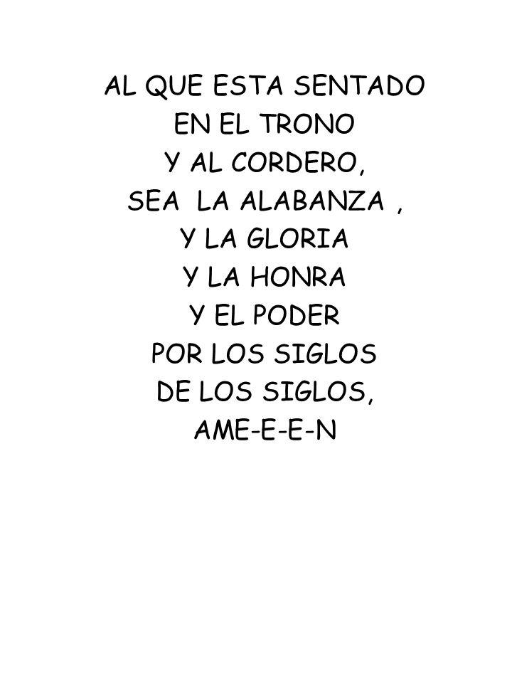 AL QUE ESTA SENTADOEN EL TRONO. Y AL CORDERO, SEA LA ALABANZA , Y LA GLORIA. Y LA HONRA. Y EL PODER.