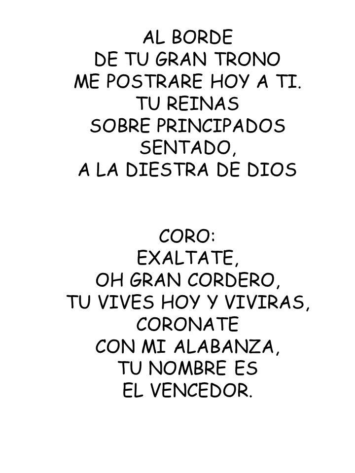 AL BORDE DE TU GRAN TRONO. ME POSTRARE HOY A TI. TU REINAS. SOBRE PRINCIPADOS. SENTADO, A LA DIESTRA DE DIOS.