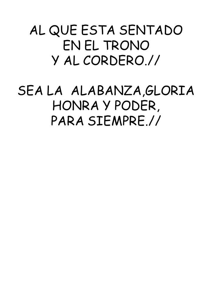 AL QUE ESTA SENTADOEN EL TRONO.Y AL CORDERO.// SEA LA ALABANZA,GLORIA.