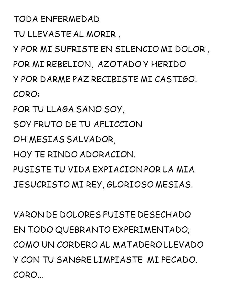 TODA ENFERMEDAD TU LLEVASTE AL MORIR , Y POR MI SUFRISTE EN SILENCIO MI DOLOR , POR MI REBELION, AZOTADO Y HERIDO.