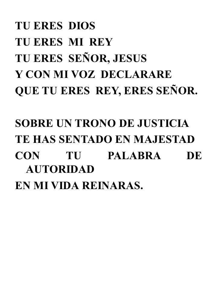 TU ERES DIOS TU ERES MI REY. TU ERES SEÑOR, JESUS. Y CON MI VOZ DECLARARE. QUE TU ERES REY, ERES SEÑOR.