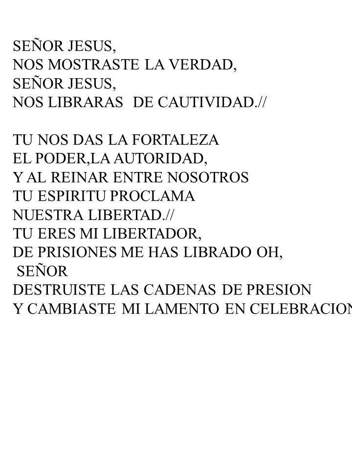 SEÑOR JESUS,NOS MOSTRASTE LA VERDAD, NOS LIBRARAS DE CAUTIVIDAD.// TU NOS DAS LA FORTALEZA. EL PODER,LA AUTORIDAD,