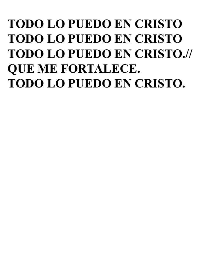 TODO LO PUEDO EN CRISTO TODO LO PUEDO EN CRISTO.// QUE ME FORTALECE. TODO LO PUEDO EN CRISTO.