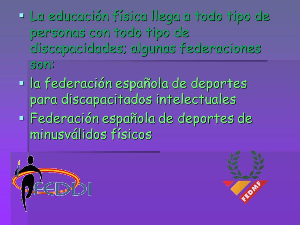 La educación física llega a todo tipo de personas con todo tipo de discapacidades; algunas federaciones son: