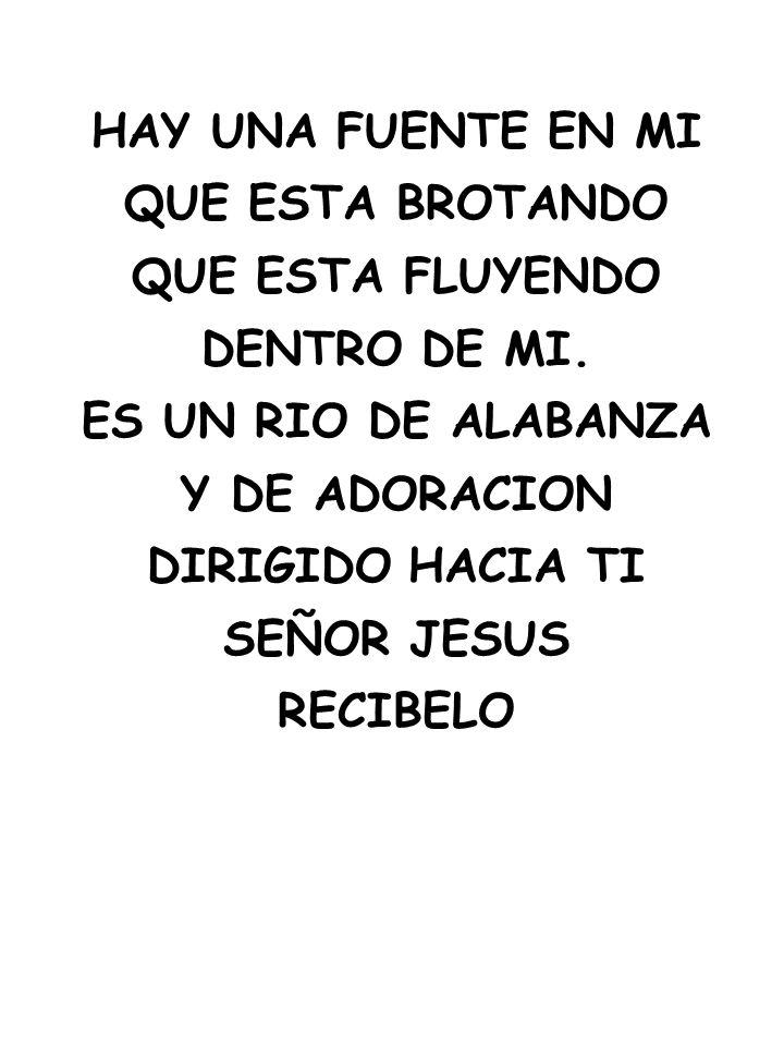 HAY UNA FUENTE EN MI QUE ESTA BROTANDO. QUE ESTA FLUYENDO. DENTRO DE MI. ES UN RIO DE ALABANZA. Y DE ADORACION.