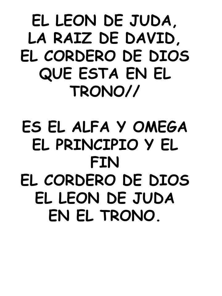EL LEON DE JUDA, LA RAIZ DE DAVID, EL CORDERO DE DIOS. QUE ESTA EN EL TRONO// ES EL ALFA Y OMEGA.