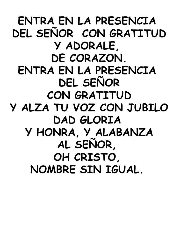 ENTRA EN LA PRESENCIA DEL SEÑOR CON GRATITUD. Y ADORALE, DE CORAZON. DEL SEÑOR. CON GRATITUD. Y ALZA TU VOZ CON JUBILO.