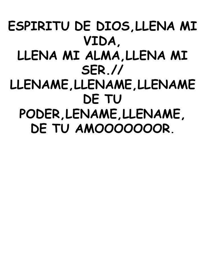 ESPIRITU DE DIOS,LLENA MI VIDA, LLENA MI ALMA,LLENA MI SER.//