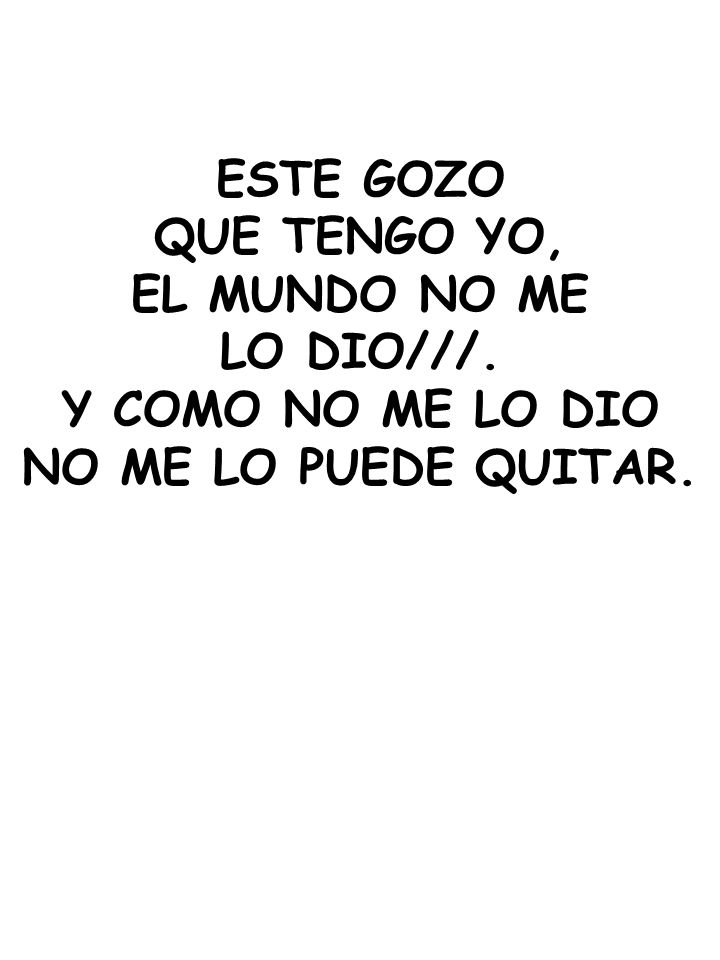 ESTE GOZO QUE TENGO YO, EL MUNDO NO ME LO DIO///. Y COMO NO ME LO DIO NO ME LO PUEDE QUITAR.