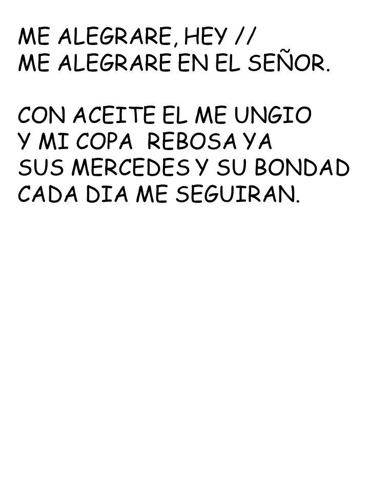 ME ALEGRARE, HEY // ME ALEGRARE EN EL SEÑOR. CON ACEITE EL ME UNGIO. Y MI COPA REBOSA YA. SUS MERCEDES Y SU BONDAD.