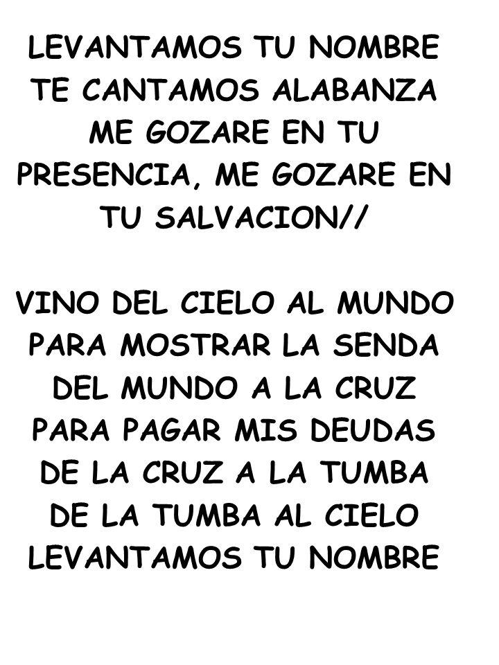 LEVANTAMOS TU NOMBRE TE CANTAMOS ALABANZA. ME GOZARE EN TU. PRESENCIA, ME GOZARE EN. TU SALVACION//