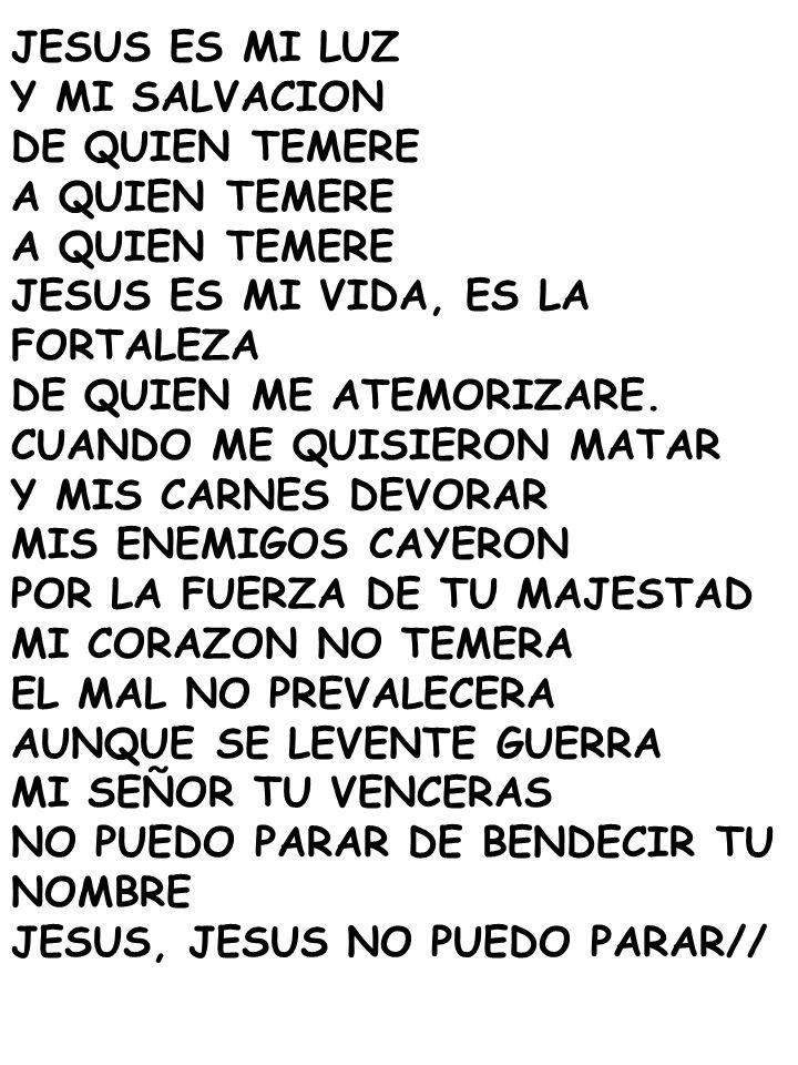 JESUS ES MI LUZ Y MI SALVACION. DE QUIEN TEMERE. A QUIEN TEMERE. JESUS ES MI VIDA, ES LA FORTALEZA.