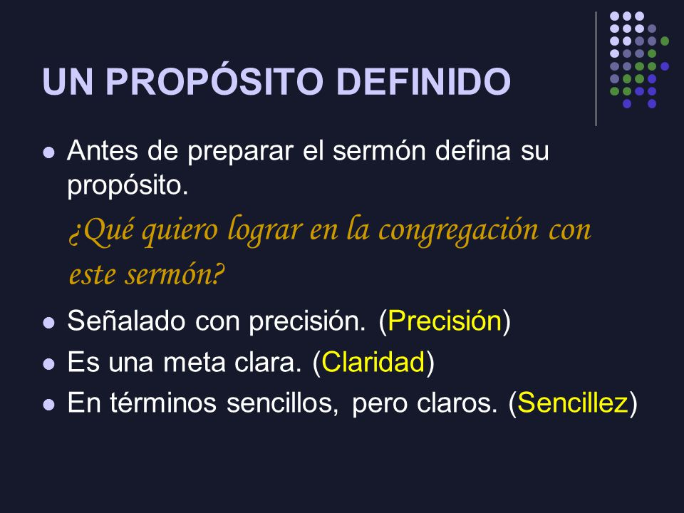 UN PROPÓSITO DEFINIDO Antes de preparar el sermón defina su propósito. ¿Qué quiero lograr en la congregación con este sermón