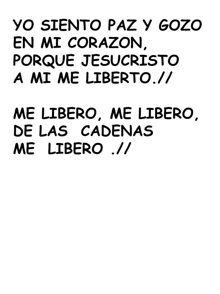 YO SIENTO PAZ Y GOZOEN MI CORAZON, PORQUE JESUCRISTO. A MI ME LIBERTO.// ME LIBERO, ME LIBERO, DE LAS CADENAS.
