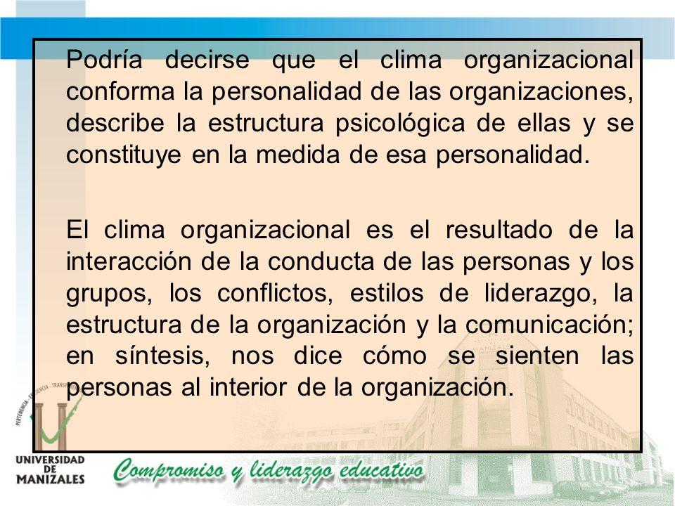 Podría decirse que el clima organizacional conforma la personalidad de las organizaciones, describe la estructura psicológica de ellas y se constituye en la medida de esa personalidad.