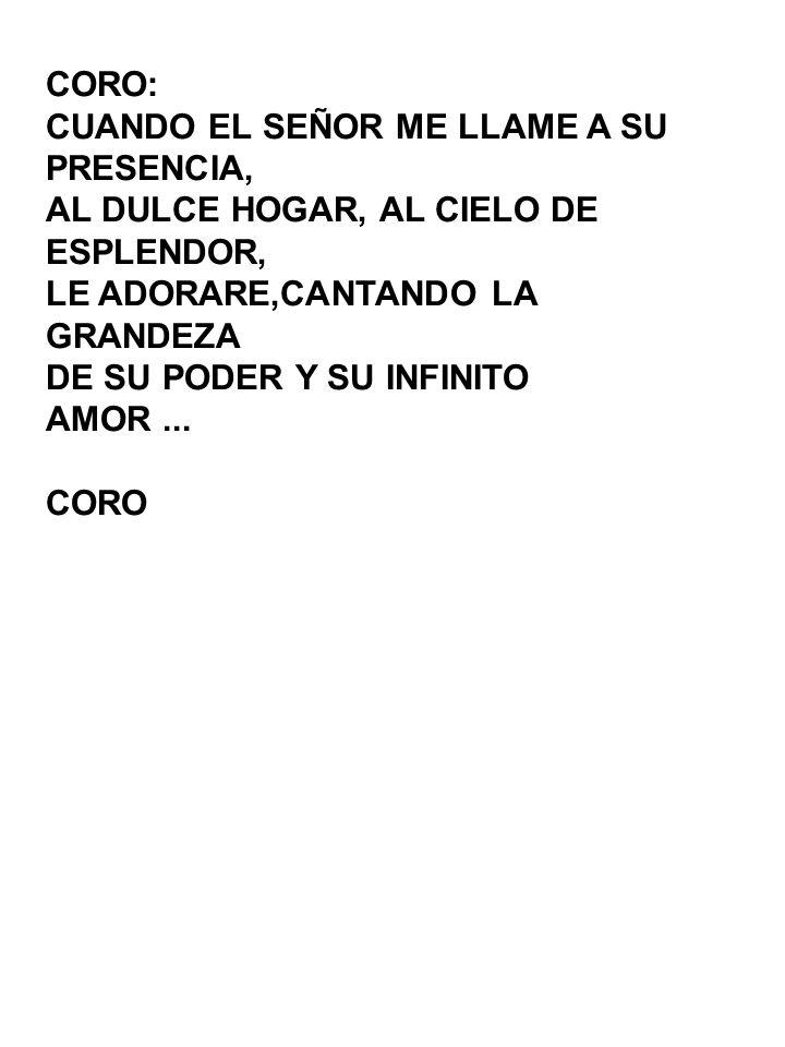 CORO:CUANDO EL SEÑOR ME LLAME A SU. PRESENCIA, AL DULCE HOGAR, AL CIELO DE. ESPLENDOR, LE ADORARE,CANTANDO LA.