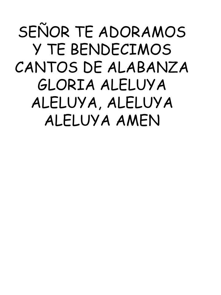 SEÑOR TE ADORAMOS Y TE BENDECIMOS CANTOS DE ALABANZA GLORIA ALELUYA ALELUYA, ALELUYA ALELUYA AMEN