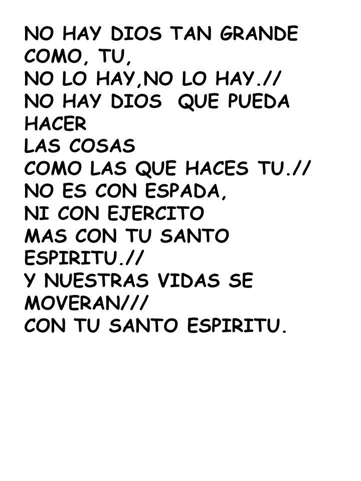 NO HAY DIOS TAN GRANDE COMO, TU, NO LO HAY,NO LO HAY.// NO HAY DIOS QUE PUEDA HACER. LAS COSAS.