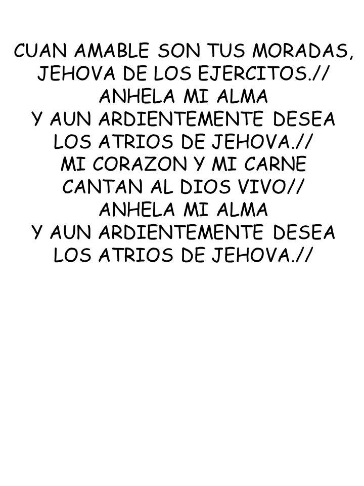 CUAN AMABLE SON TUS MORADAS, JEHOVA DE LOS EJERCITOS.// ANHELA MI ALMA