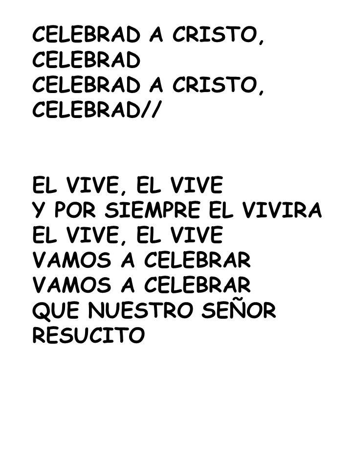 CELEBRAD A CRISTO, CELEBRAD. CELEBRAD// EL VIVE, EL VIVE. Y POR SIEMPRE EL VIVIRA. VAMOS A CELEBRAR.
