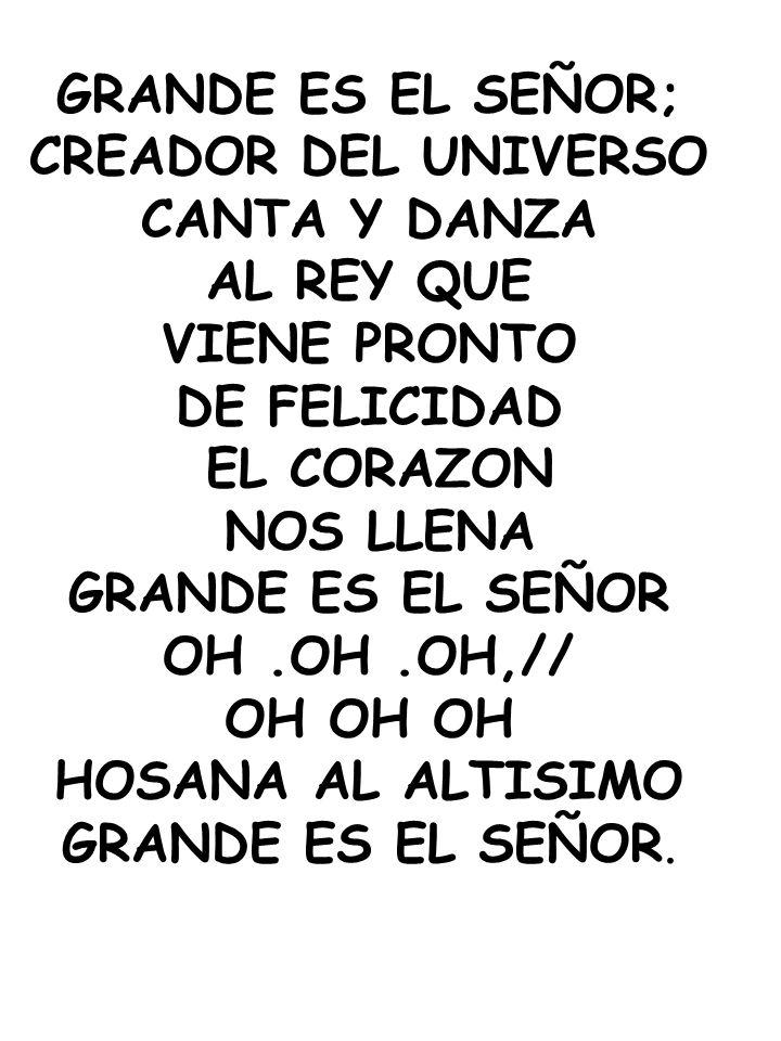 GRANDE ES EL SEÑOR; CREADOR DEL UNIVERSO. CANTA Y DANZA. AL REY QUE. VIENE PRONTO. DE FELICIDAD.